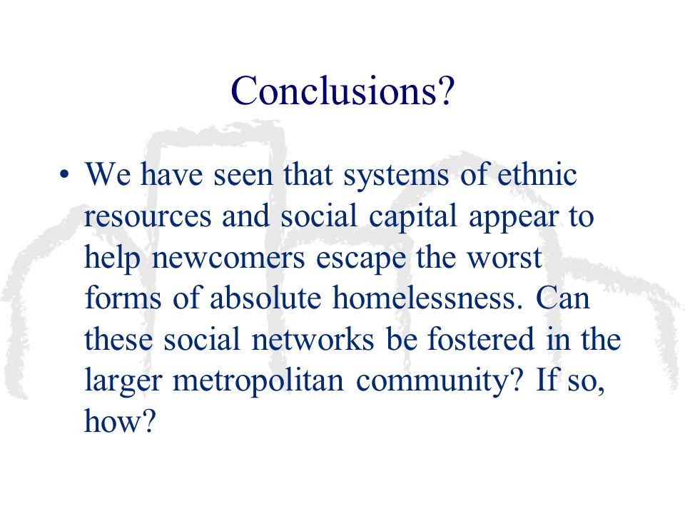 Conclusions? We have seen that systems of ethnic resources and social capital appear to help newcomers escape the worst forms of absolute homelessness