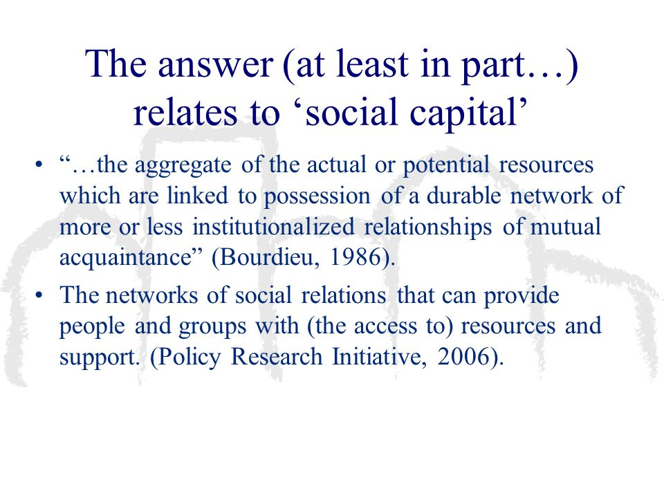 The answer (at least in part…) relates to social capital …the aggregate of the actual or potential resources which are linked to possession of a durab