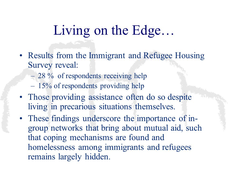 Living on the Edge… Results from the Immigrant and Refugee Housing Survey reveal: –28 % of respondents receiving help –15% of respondents providing he