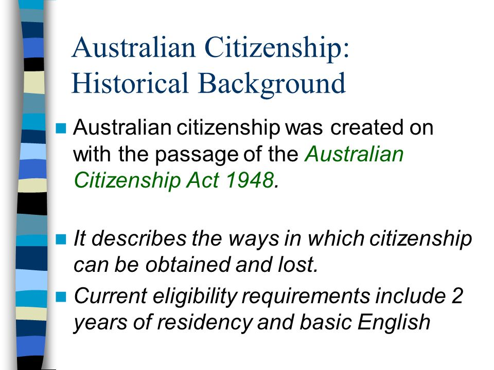 Australian Citizenship: Broad Numbers More 3 million immigrants have become Australian citizens since 1949 Over 70,000 immigrants become new citizens each year Approximately 900,000 permanent residents still eligible to become Australian citizens
