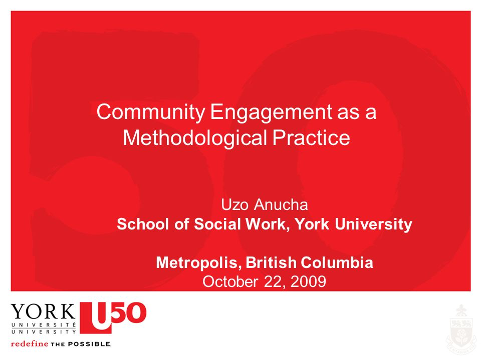 Community Engagement as a Methodological Practice Uzo Anucha School of Social Work, York University Metropolis, British Columbia October 22, 2009