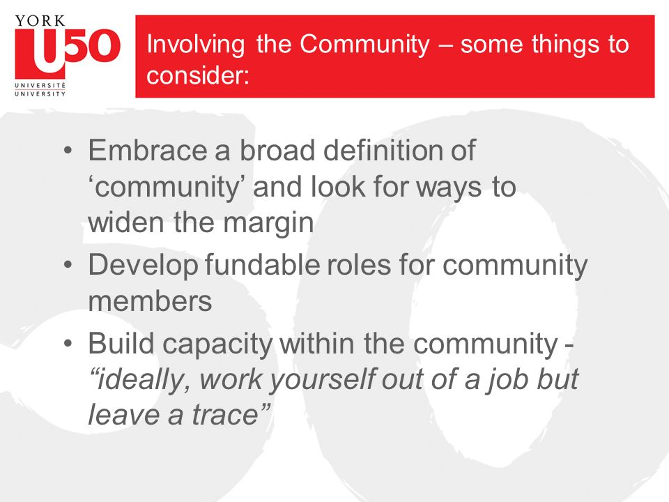 Involving the Community – some things to consider: Embrace a broad definition of community and look for ways to widen the margin Develop fundable roles for community members Build capacity within the community - ideally, work yourself out of a job but leave a trace