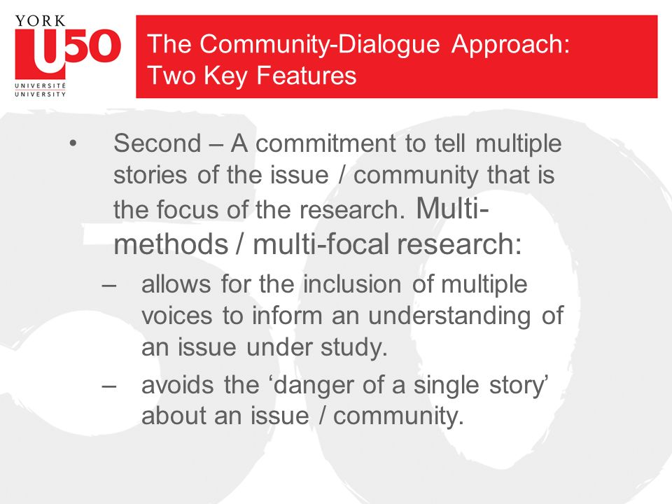 The Community-Dialogue Approach: Two Key Features Second – A commitment to tell multiple stories of the issue / community that is the focus of the research.