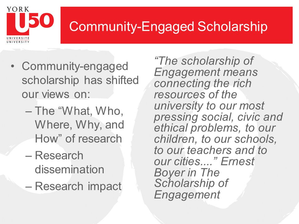 Community-Engaged Scholarship Community-engaged scholarship has shifted our views on: –The What, Who, Where, Why, and How of research –Research dissemination –Research impact The scholarship of Engagement means connecting the rich resources of the university to our most pressing social, civic and ethical problems, to our children, to our schools, to our teachers and to our cities....