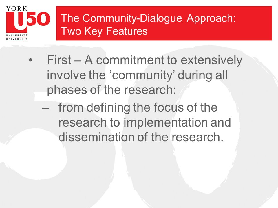 The Community-Dialogue Approach: Two Key Features First – A commitment to extensively involve the community during all phases of the research: –from defining the focus of the research to implementation and dissemination of the research.