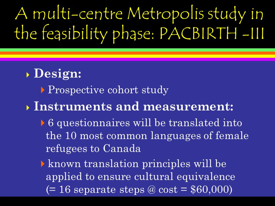A multi-centre Metropolis study in the feasibility phase: PACBIRTH -III Design: Prospective cohort study Instruments and measurement: 6 questionnaires will be translated into the 10 most common languages of female refugees to Canada known translation principles will be applied to ensure cultural equivalence (= 16 separate steps @ cost = $60,000)