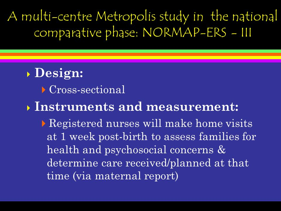 A multi-centre Metropolis study in the national comparative phase: NORMAP-ERS - III Design: Cross-sectional Instruments and measurement: Registered nurses will make home visits at 1 week post-birth to assess families for health and psychosocial concerns & determine care received/planned at that time (via maternal report)