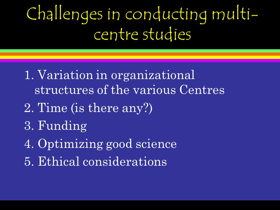 Challenges in conducting multi- centre studies 1.