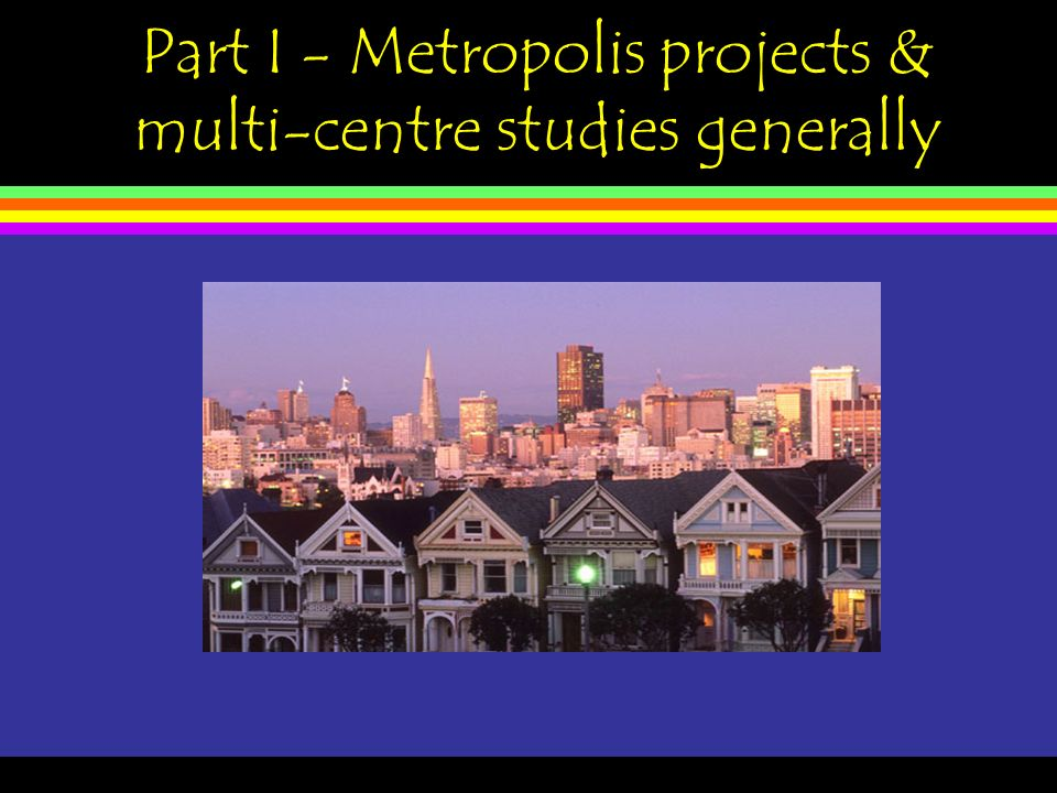 Part I - Metropolis projects & multi-centre studies generally