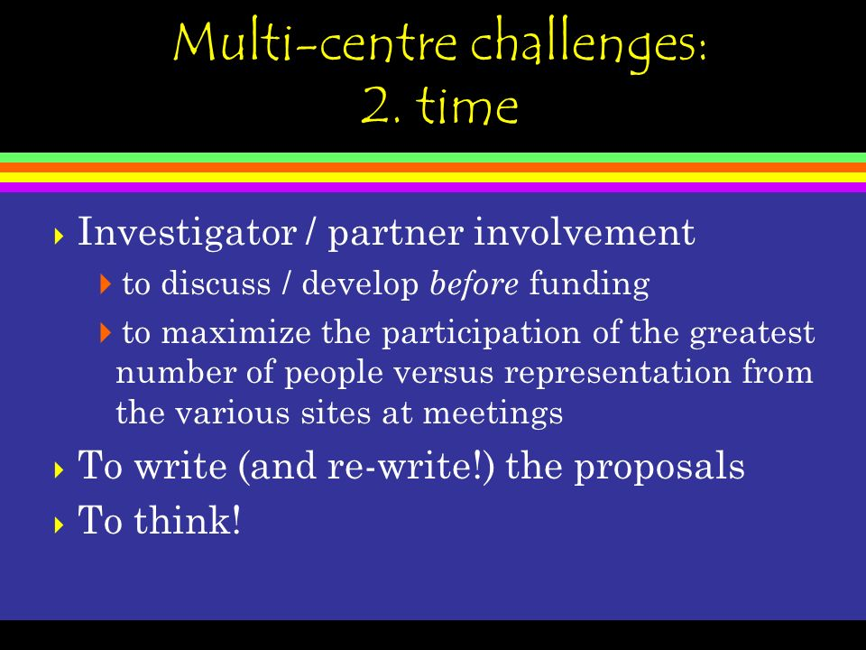 Multi-centre challenges: 2. time Investigator / partner involvement to discuss / develop before funding to maximize the participation of the greatest