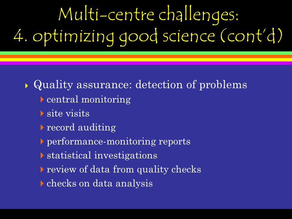 Multi-centre challenges: 4. optimizing good science (contd) Quality assurance: detection of problems central monitoring site visits record auditing pe
