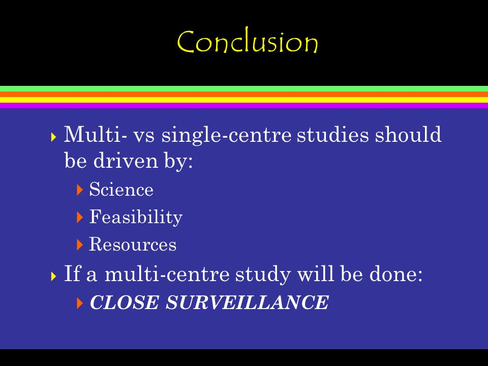 Conclusion Multi- vs single-centre studies should be driven by: Science Feasibility Resources If a multi-centre study will be done: CLOSE SURVEILLANCE