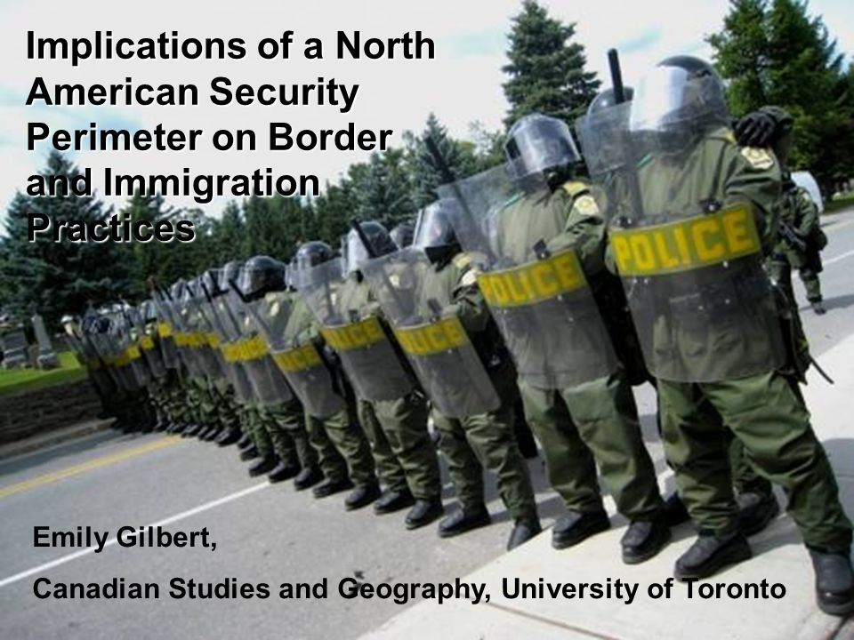 Emily Gilbert Implications of a North American Security Perimeter on Border and Immigration Practices Emily Gilbert, Canadian Studies and Geography, University of Toronto
