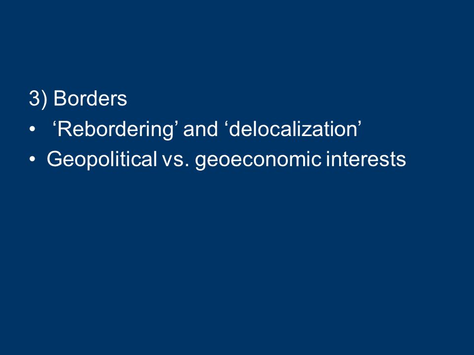 3) Borders Rebordering and delocalization Geopolitical vs. geoeconomic interests