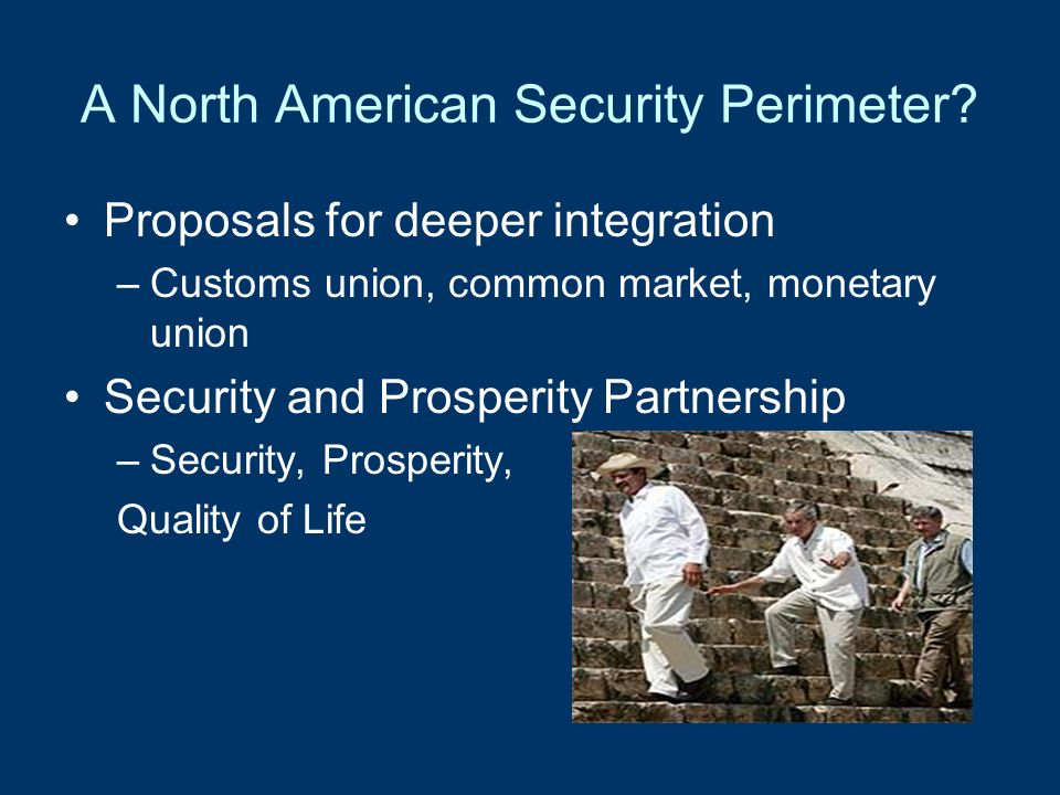 A North American Security Perimeter? Proposals for deeper integration –Customs union, common market, monetary union Security and Prosperity Partnershi