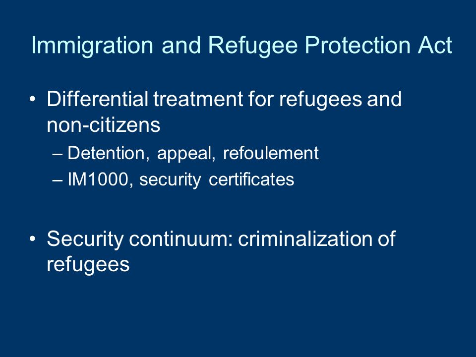 Immigration and Refugee Protection Act Differential treatment for refugees and non-citizens –Detention, appeal, refoulement –IM1000, security certific
