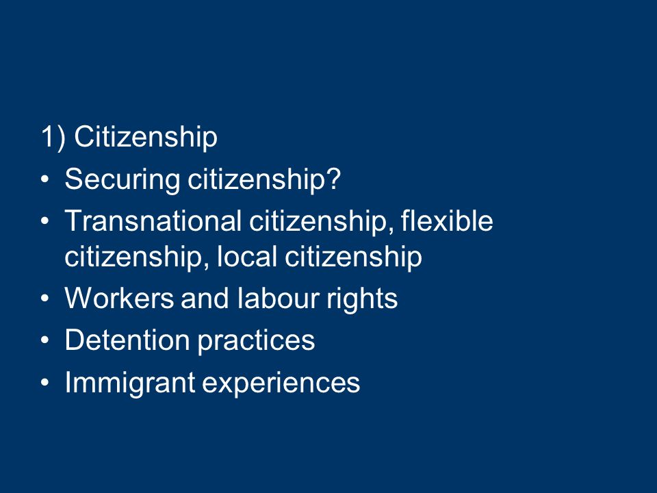 1) Citizenship Securing citizenship? Transnational citizenship, flexible citizenship, local citizenship Workers and labour rights Detention practices