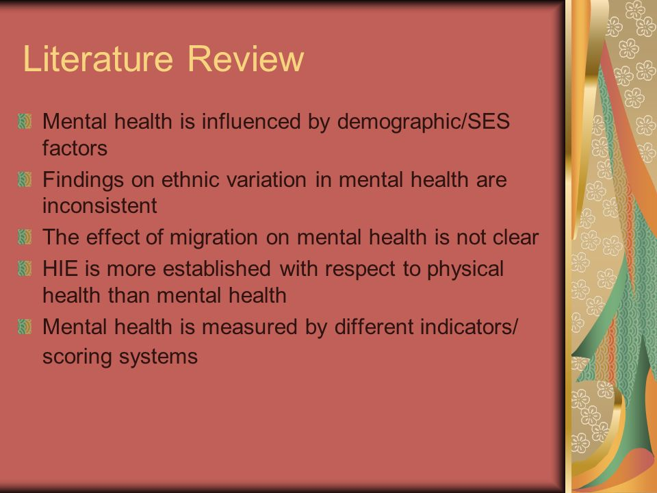 Literature Review Mental health is influenced by demographic/SES factors Findings on ethnic variation in mental health are inconsistent The effect of migration on mental health is not clear HIE is more established with respect to physical health than mental health Mental health is measured by different indicators/ scoring systems
