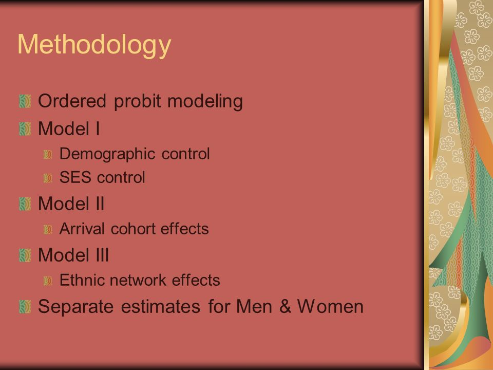 Methodology Ordered probit modeling Model I Demographic control SES control Model II Arrival cohort effects Model III Ethnic network effects Separate estimates for Men & Women