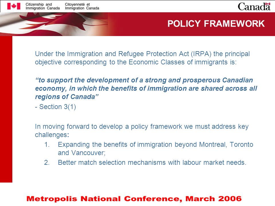 10 Under the Immigration and Refugee Protection Act (IRPA) the principal objective corresponding to the Economic Classes of immigrants is: to support the development of a strong and prosperous Canadian economy, in which the benefits of immigration are shared across all regions of Canada - Section 3(1) In moving forward to develop a policy framework we must address key challenges: 1.Expanding the benefits of immigration beyond Montreal, Toronto and Vancouver; 2.Better match selection mechanisms with labour market needs.