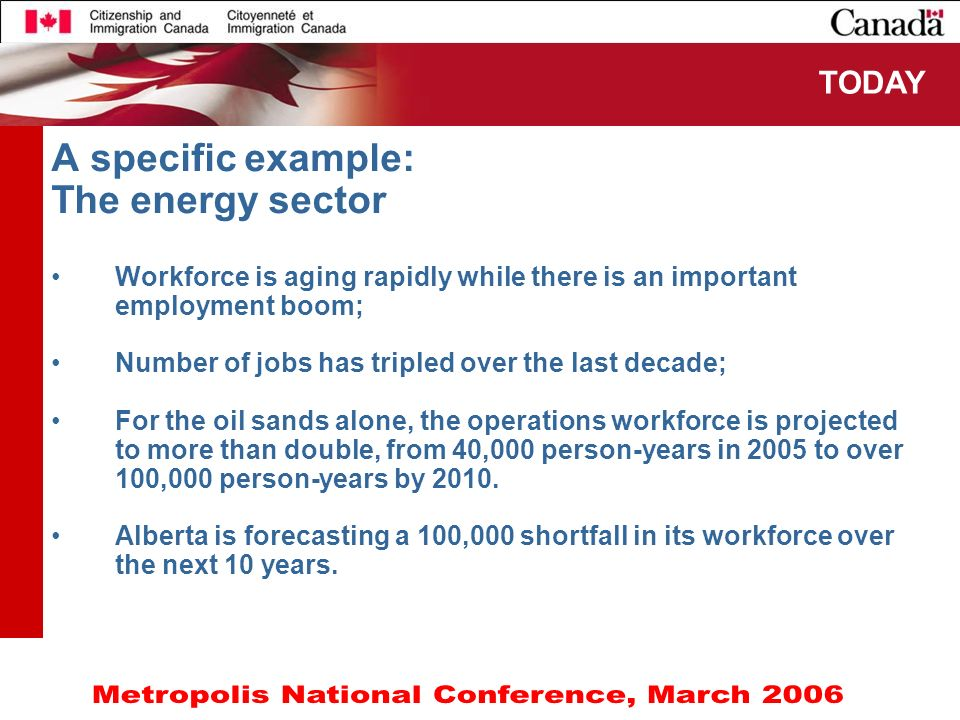 6 A specific example: The energy sector Workforce is aging rapidly while there is an important employment boom; Number of jobs has tripled over the last decade; For the oil sands alone, the operations workforce is projected to more than double, from 40,000 person-years in 2005 to over 100,000 person-years by 2010.