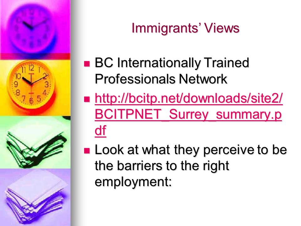 Immigrants Views BC Internationally Trained Professionals Network BC Internationally Trained Professionals Network http://bcitp.net/downloads/site2/ BCITPNET_Surrey_summary.p df http://bcitp.net/downloads/site2/ BCITPNET_Surrey_summary.p df http://bcitp.net/downloads/site2/ BCITPNET_Surrey_summary.p df http://bcitp.net/downloads/site2/ BCITPNET_Surrey_summary.p df Look at what they perceive to be the barriers to the right employment: Look at what they perceive to be the barriers to the right employment: