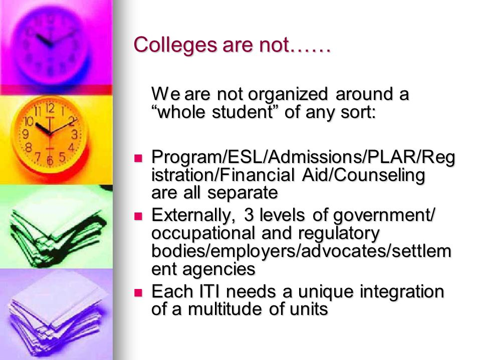 Colleges are not…… We are not organized around a whole student of any sort: Program/ESL/Admissions/PLAR/Reg istration/Financial Aid/Counseling are all separate Program/ESL/Admissions/PLAR/Reg istration/Financial Aid/Counseling are all separate Externally, 3 levels of government/ occupational and regulatory bodies/employers/advocates/settlem ent agencies Externally, 3 levels of government/ occupational and regulatory bodies/employers/advocates/settlem ent agencies Each ITI needs a unique integration of a multitude of units Each ITI needs a unique integration of a multitude of units