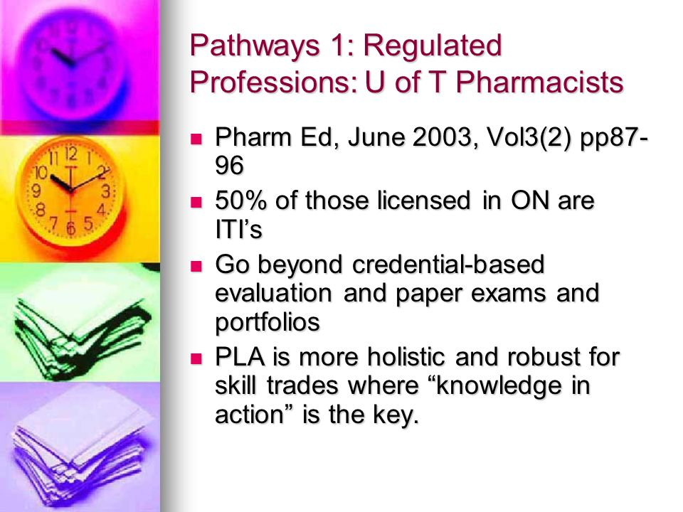 Pathways 1: Regulated Professions: U of T Pharmacists Pharm Ed, June 2003, Vol3(2) pp87- 96 Pharm Ed, June 2003, Vol3(2) pp87- 96 50% of those licensed in ON are ITIs 50% of those licensed in ON are ITIs Go beyond credential-based evaluation and paper exams and portfolios Go beyond credential-based evaluation and paper exams and portfolios PLA is more holistic and robust for skill trades where knowledge in action is the key.