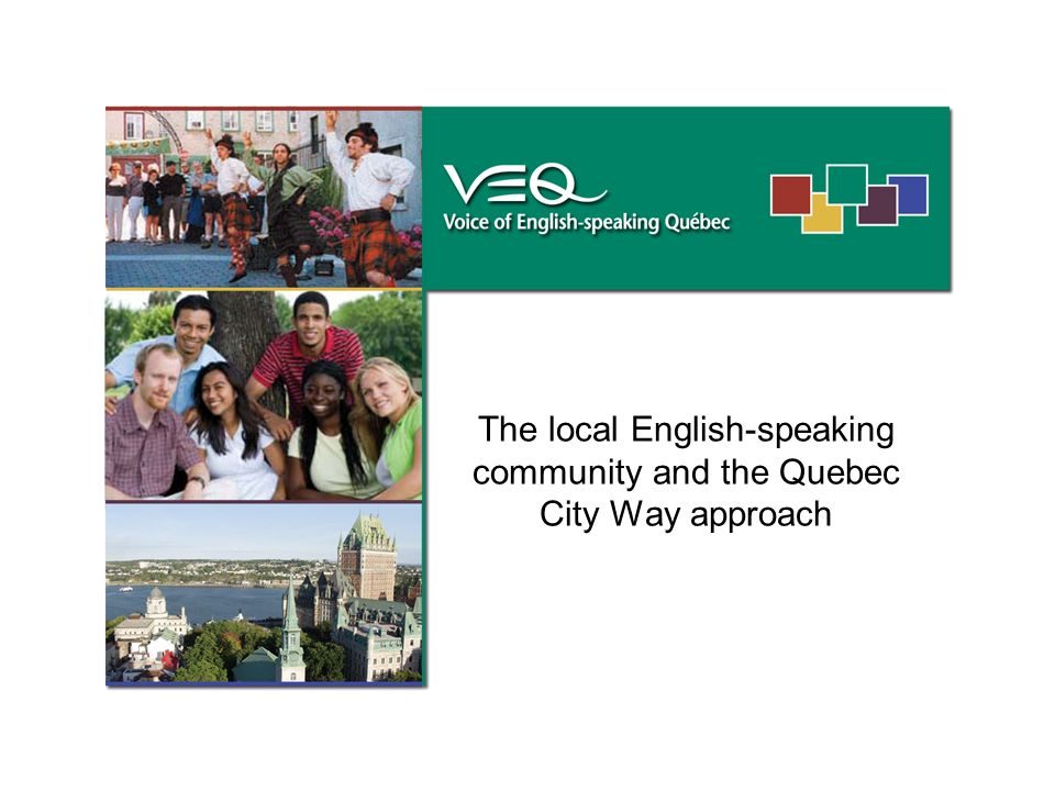 The English-speaking community of the Greater Quebec City region … Some key statistics Population of 12 375 1.8% of the total population 1 hospital, 1 health and social services centre, 1 cegep, 3 high schools, 7 elementary schools More than 60 groups and organizations serving the community Presentation to the Metropolis Project How Could Canadian Communities Be More Welcoming.