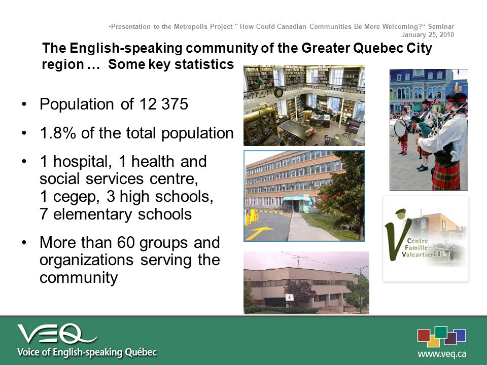 The Quebec City Way A small and dynamic integrated but not assimilated community Thinking outside the BOX Partnership between English organizations and also with the French majority Strong institutions = Strong community A strong culture of community involvement Presentation to the Metropolis Project How Could Canadian Communities Be More Welcoming.