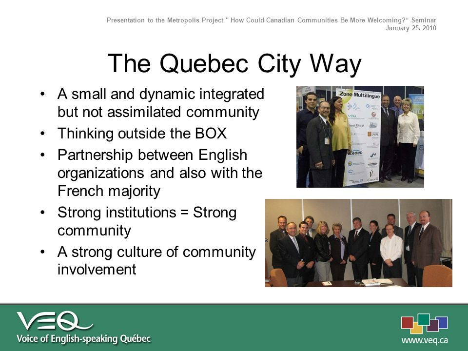 The Quebec City Way A small and dynamic integrated but not assimilated community Thinking outside the BOX Partnership between English organizations an