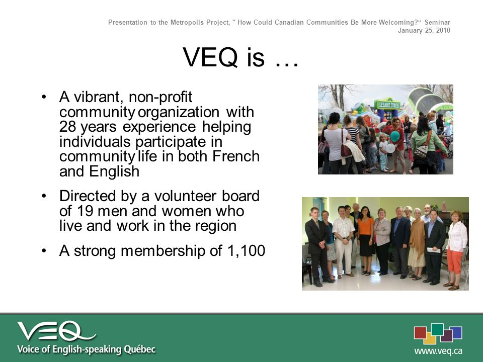 A vibrant, non-profit community organization with 28 years experience helping individuals participate in community life in both French and English Directed by a volunteer board of 19 men and women who live and work in the region A strong membership of 1,100 Presentation to the Metropolis Project, How Could Canadian Communities Be More Welcoming.