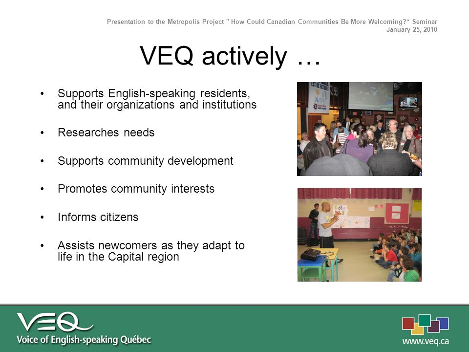 Supports English-speaking residents, and their organizations and institutions Researches needs Supports community development Promotes community interests Informs citizens Assists newcomers as they adapt to life in the Capital region Presentation to the Metropolis Project How Could Canadian Communities Be More Welcoming.