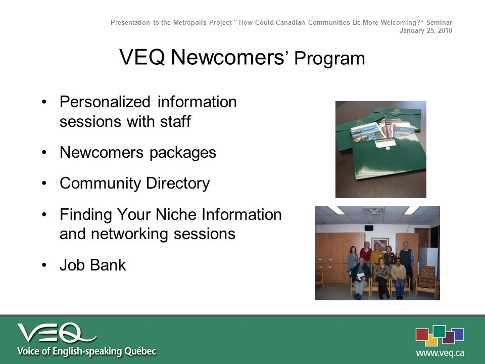 Personalized information sessions with staff Newcomers packages Community Directory Finding Your Niche Information and networking sessions Job Bank Presentation to the Metropolis Project How Could Canadian Communities Be More Welcoming.