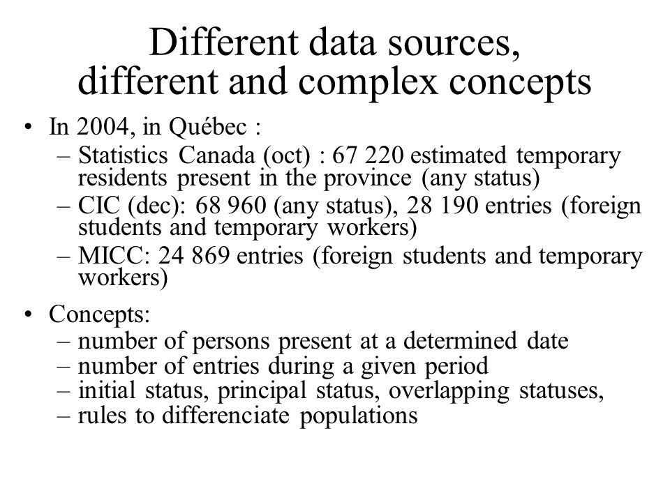 Different data sources, different and complex concepts In 2004, in Québec : –Statistics Canada (oct) : 67 220 estimated temporary residents present in