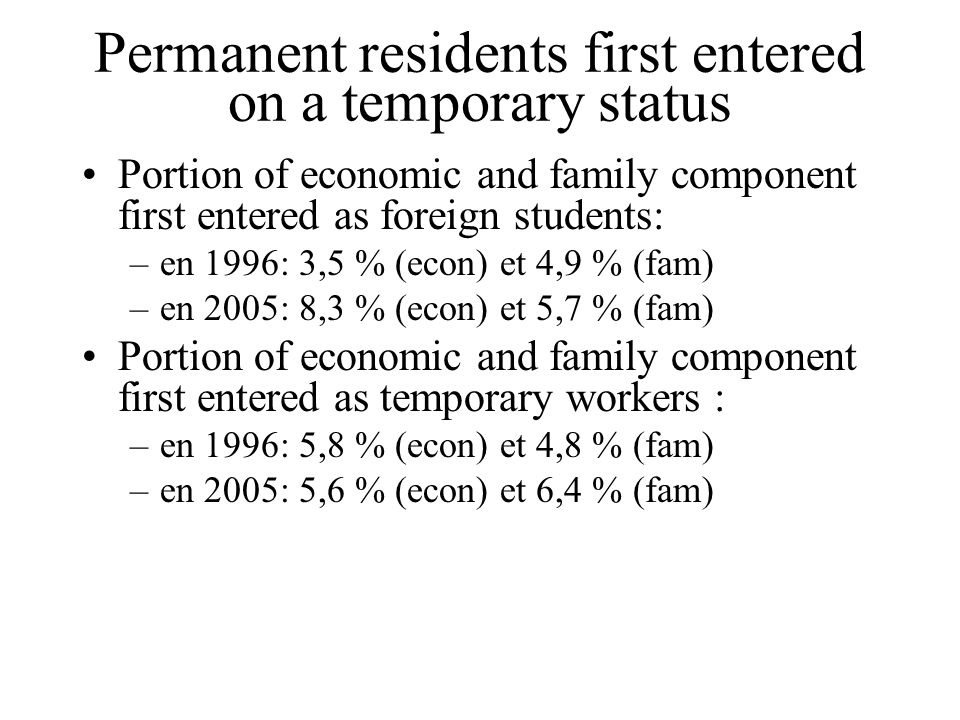 Permanent residents first entered on a temporary status Portion of economic and family component first entered as foreign students: –en 1996: 3,5 % (e