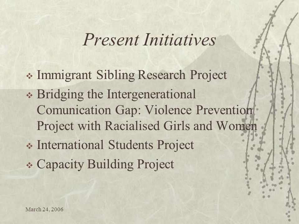 March 24, 2006 Present Initiatives Immigrant Sibling Research Project Bridging the Intergenerational Comunication Gap: Violence Prevention Project with Racialised Girls and Women International Students Project Capacity Building Project