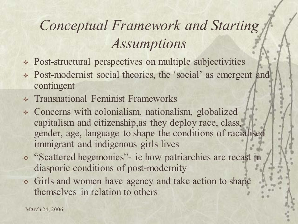 March 24, 2006 Conceptual Framework and Starting Assumptions Post-structural perspectives on multiple subjectivities Post-modernist social theories, the social as emergent and contingent Transnational Feminist Frameworks Concerns with colonialism, nationalism, globalized capitalism and citizenship,as they deploy race, class, gender, age, language to shape the conditions of racialised immigrant and indigenous girls lives Scattered hegemonies- ie how patriarchies are recast in diasporic conditions of post-modernity Girls and women have agency and take action to shape themselves in relation to others