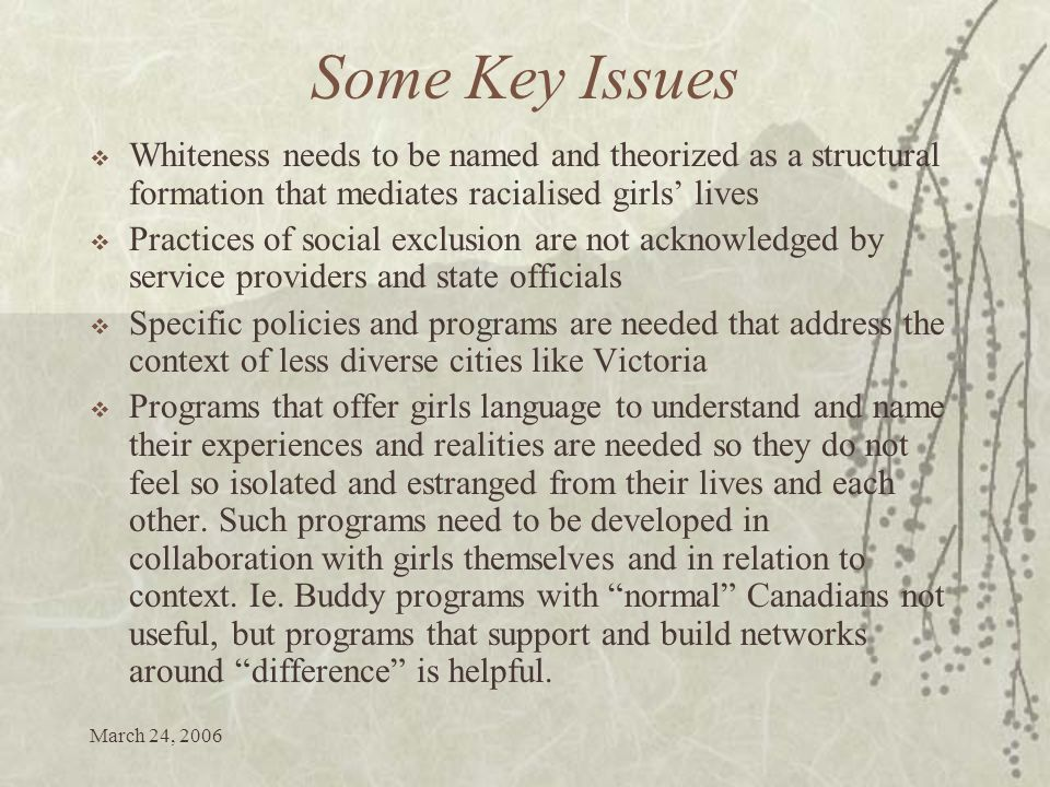 March 24, 2006 Some Key Issues Whiteness needs to be named and theorized as a structural formation that mediates racialised girls lives Practices of social exclusion are not acknowledged by service providers and state officials Specific policies and programs are needed that address the context of less diverse cities like Victoria Programs that offer girls language to understand and name their experiences and realities are needed so they do not feel so isolated and estranged from their lives and each other.