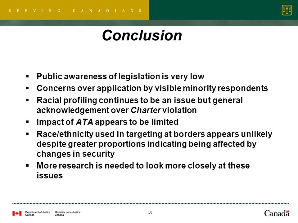 10 Conclusion Public awareness of legislation is very low Concerns over application by visible minority respondents Racial profiling continues to be an issue but general acknowledgement over Charter violation Impact of ATA appears to be limited Race/ethnicity used in targeting at borders appears unlikely despite greater proportions indicating being affected by changes in security More research is needed to look more closely at these issues