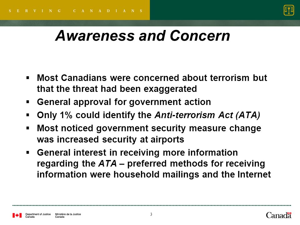 3 Awareness and Concern Most Canadians were concerned about terrorism but that the threat had been exaggerated General approval for government action Only 1% could identify the Anti-terrorism Act (ATA) Most noticed government security measure change was increased security at airports General interest in receiving more information regarding the ATA – preferred methods for receiving information were household mailings and the Internet