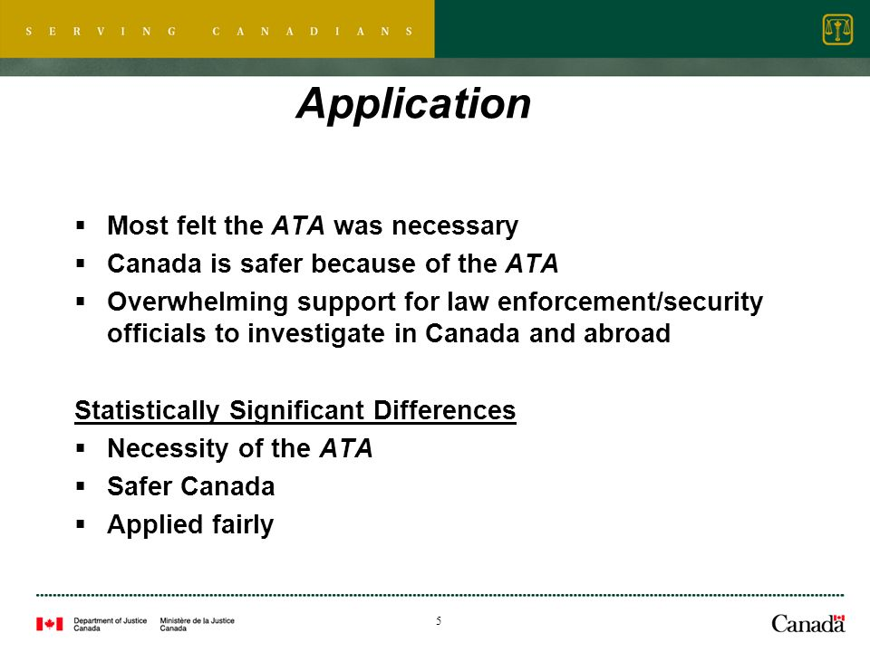 5 Application Most felt the ATA was necessary Canada is safer because of the ATA Overwhelming support for law enforcement/security officials to investigate in Canada and abroad Statistically Significant Differences Necessity of the ATA Safer Canada Applied fairly