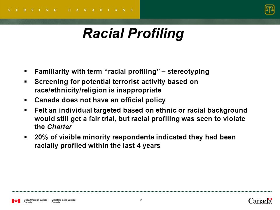 6 Racial Profiling Familiarity with term racial profiling – stereotyping Screening for potential terrorist activity based on race/ethnicity/religion is inappropriate Canada does not have an official policy Felt an individual targeted based on ethnic or racial background would still get a fair trial, but racial profiling was seen to violate the Charter 20% of visible minority respondents indicated they had been racially profiled within the last 4 years