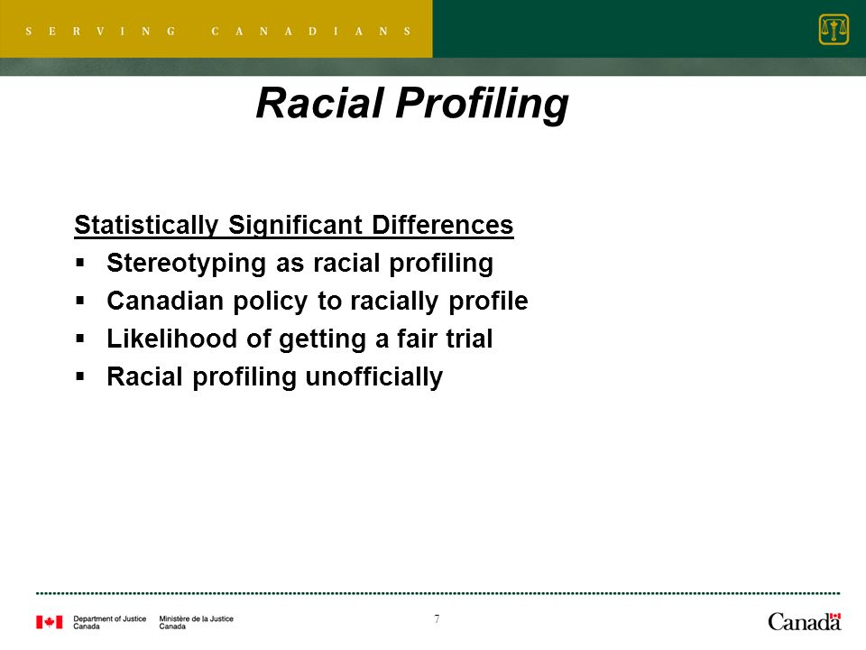 7 Racial Profiling Statistically Significant Differences Stereotyping as racial profiling Canadian policy to racially profile Likelihood of getting a fair trial Racial profiling unofficially