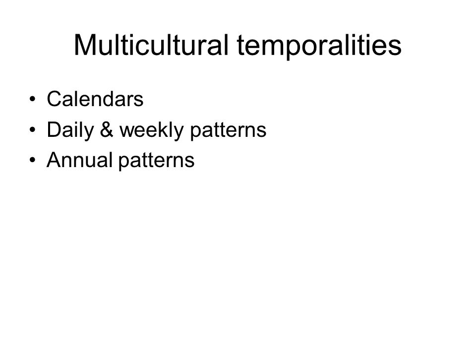 Multicultural temporalities Calendars Daily & weekly patterns Annual patterns