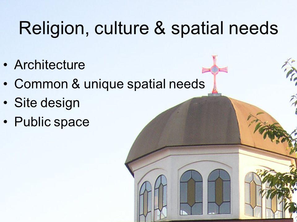 Religion, culture & spatial needs Architecture Common & unique spatial needs Site design Public space