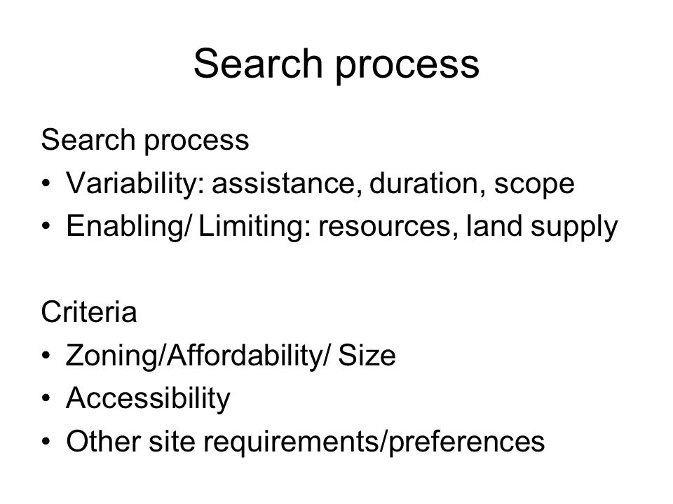 Search process Variability: assistance, duration, scope Enabling/ Limiting: resources, land supply Criteria Zoning/Affordability/ Size Accessibility Other site requirements/preferences
