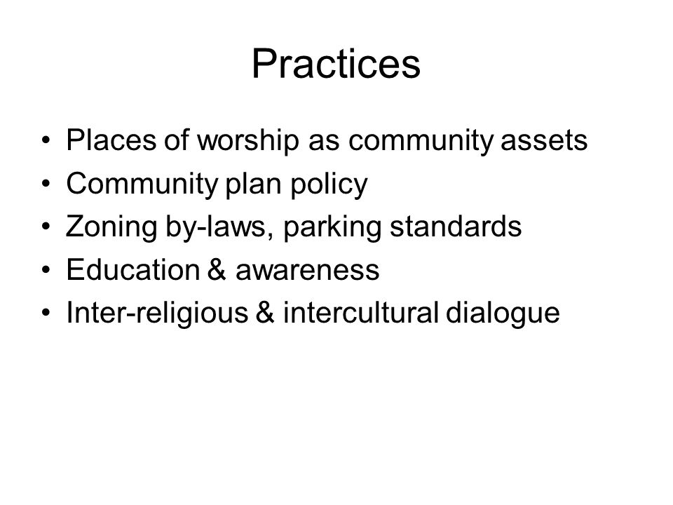 Practices Places of worship as community assets Community plan policy Zoning by-laws, parking standards Education & awareness Inter-religious & intercultural dialogue