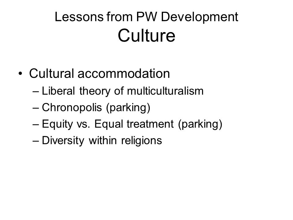 Lessons from PW Development Culture Cultural accommodation –Liberal theory of multiculturalism –Chronopolis (parking) –Equity vs.