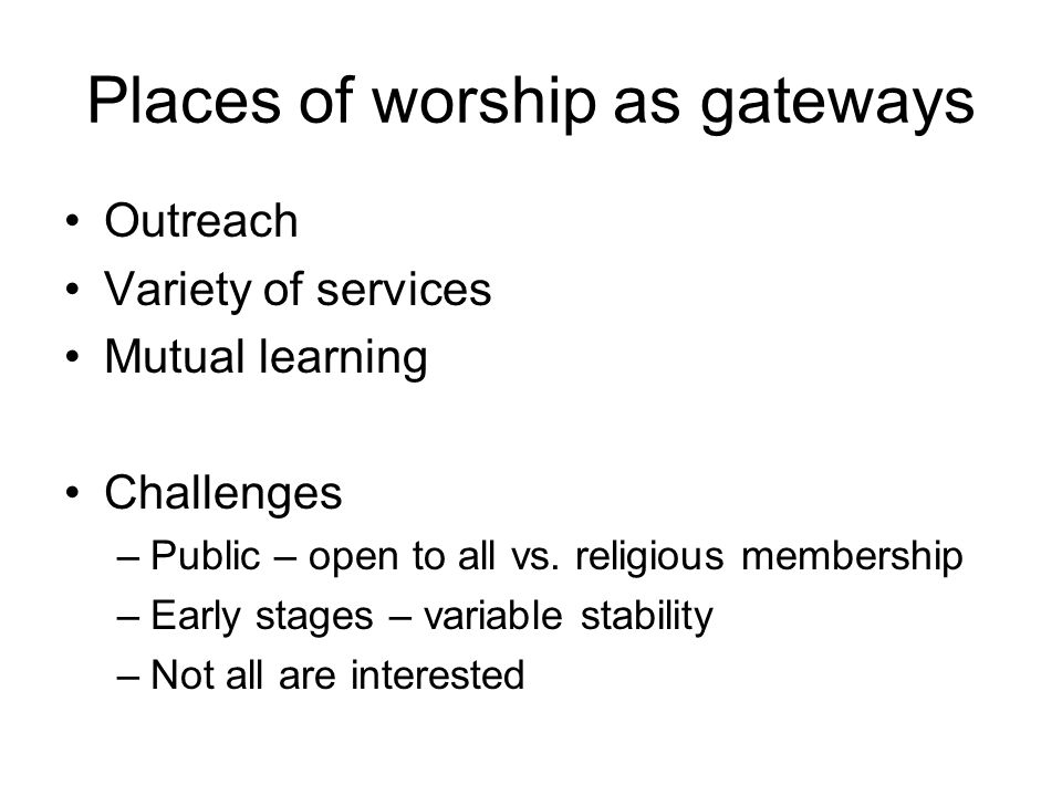 Places of worship as gateways Outreach Variety of services Mutual learning Challenges –Public – open to all vs.